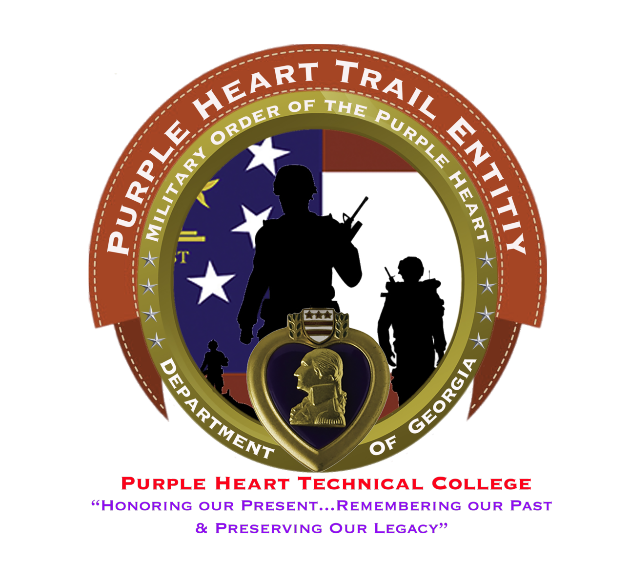A red banner with a white stitch border wraps the upper half of a golden circle with the words 'Purple Heart Trail Entity' in white, all capital letters. The golden circle is a metallic frame with the words 'Military Order of the Purple Heart' on the top half in white, all capital letters and 'Department of Georgia' on the bottom half in white, all capital letters. There are four golden stars separating the text sections; the stars are centered on the left and right of the golden circle. A golden heart-frame is at the bottom center of the golden circle with the heart's point resting between 'Department' and 'of'. The center top of the heart is a white shield with three gold stars side-by-side and two vertically stacked, horizontal lines, two laurel leaves frames the shield on the left and right. A golden bust of George Washington is centered on a black background within the golden heart. An image of the Flag of Georgia showing the blue square with three white stars on the left and two red stripes separated by a white stripe on the right contrasts with the silhouettes of three soldiers: the larges is the front center, the second largest is the right, and the smallest is on the left. 'Purple Heart Technical College' is centered below the emblem with the subheading 'Honoring our Present…remembering our past & Preserving our Legacy' in lavender purple, all capital letters on a white background.